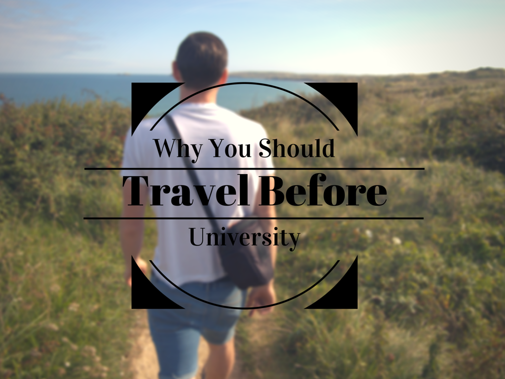 Why You Should Travel Before University
