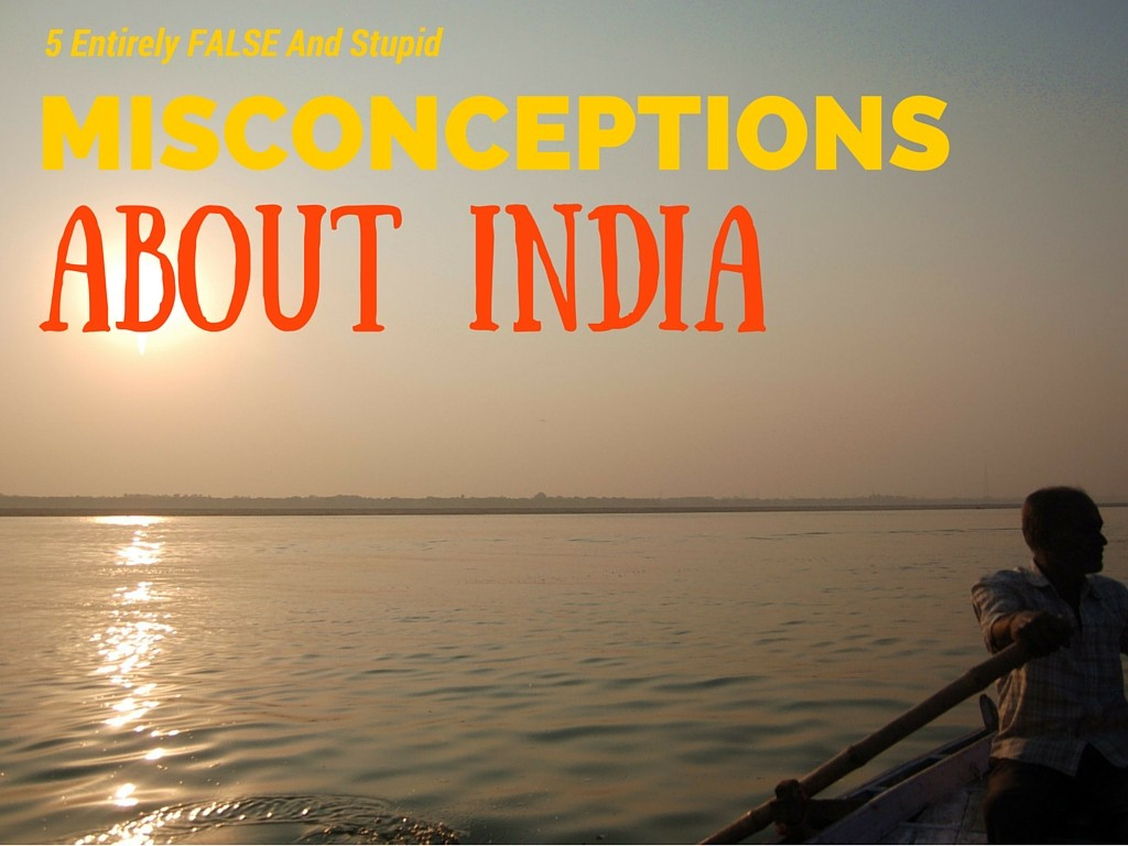 5 Entirely False and Stupid Misconceptions About India