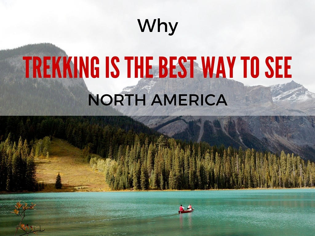 Why Trekking Is The Best Way To See Spectacular North America