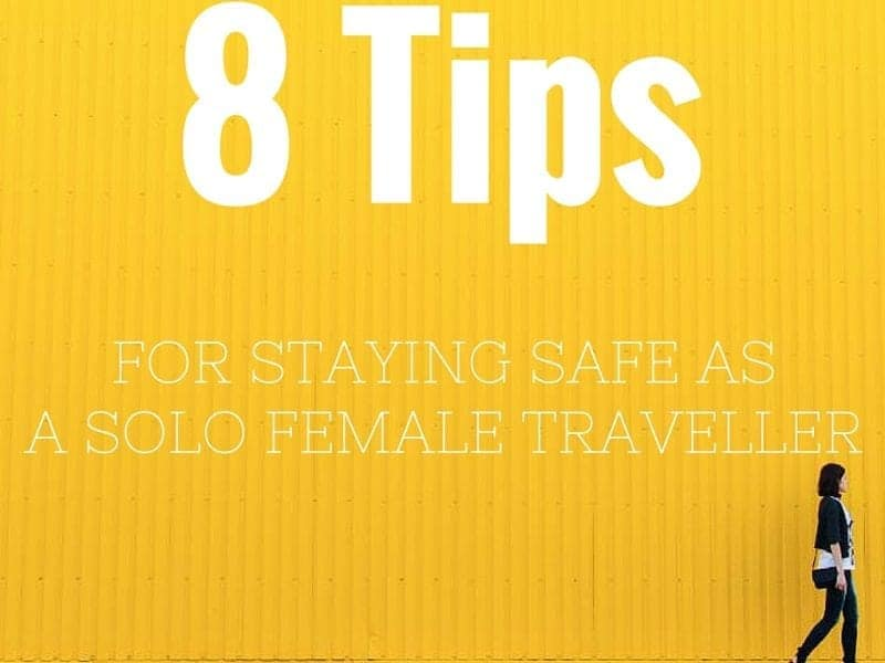 8 Tips For Staying Safe As A Solo Female Traveller