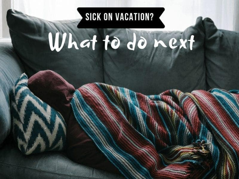Sick on Vacation? 9 Tips on What You Need to do!